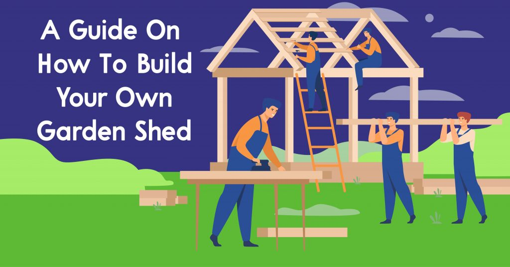 A Guide On How To Build Your Own Garden Shed